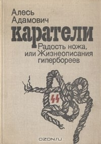 Алесь Адамович - Каратели. Радость ножа, или Жизнеописания гипербореев
