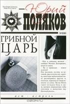 Юрий Поляков - Грибной царь