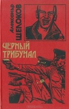 Александр Щелоков - Черный трибунал (сборник)