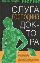 Арсений Дежуров - Слуга господина доктора