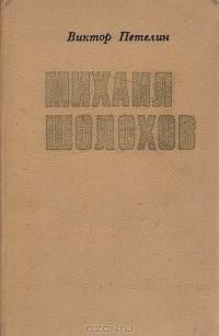 Виктор Петелин - Михаил Шолохов. Очерк жизни и творчества