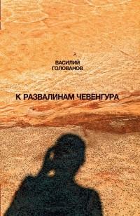 Василий Голованов - К развалинам Чевенгура