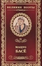 Мацуо Басё - Великие поэты. Том 61. Праздник весны
