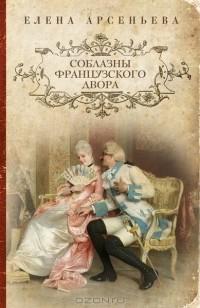 Елена Арсеньева — Соблазны французского двора