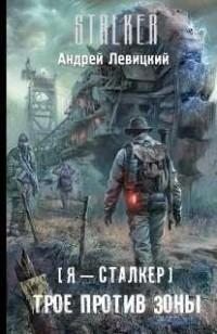 Андрей Левицкий - Я — сталкер. Трое против зоны