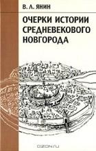 В.Л. Янин - Очерки истории средневекового Новгорода