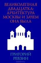 Григорий Ревзин - Великолепная двадцатка. Архитектура Москвы и зачем она была