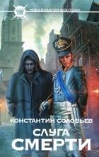 Константин Соловьев - Слуга Смерти