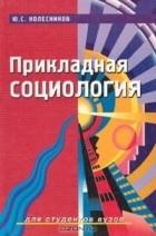 Под редакцией Ю. С. Колесникова - Прикладная социология. Для студентов вузов