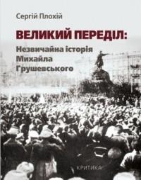 Сергій Плохій - Великий переділ: Незвичайна історія Михайла Грушевського