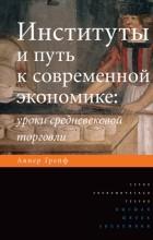 Авнер Грейф - Институты и путь к современной экономике. Уроки средневековой торговли