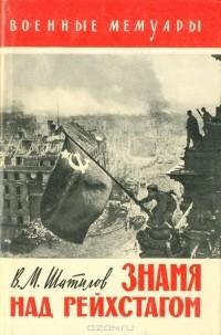 В. М. Шатилов - Знамя над рейхстагом