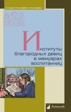 Георгий Мартынов - Институты благородных девиц в мемуарах воспитанниц