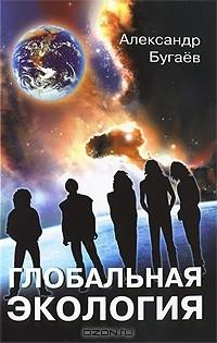 Александр Бугаев - Глобальная экология. Концептуальные основы