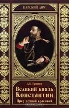 Дмитрий Гришин - Великий князь Константин. Пред вечной красотой
