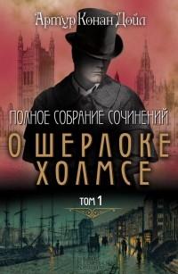 Артур Конан Дойл - Полное собрание сочинений о Шерлоке Холмсе. Том 1 (сборник)