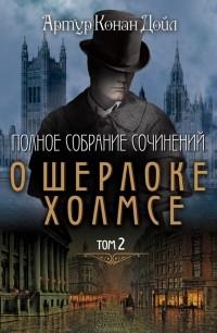 Артур Конан Дойл - Полное собрание сочинений о Шерлоке Холмсе. Том 2 (сборник)