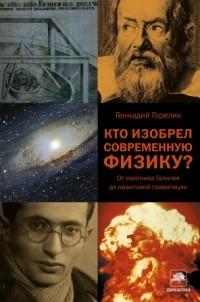 Геннадий Горелик - Кто изобрел современную физику? От маятника Галилея до квантовой гравитации