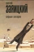 Сергей Заяицкий - Судьбе загадка. Сборник