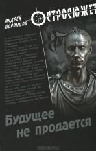 Андрей Воронцов - Будущее не продается