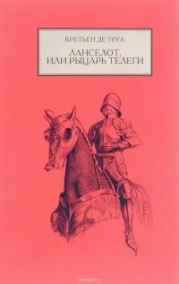 Кретьен де Труа - Ланселот, или Рыцарь телеги