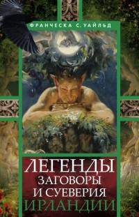 Франческа Сперанца Уайльд - Легенды, заговоры и суеверия Ирландии