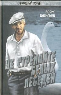 Борис Васильев - Не стреляйте белых лебедей