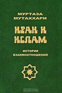 Муртаза Мутаххари - Иран и ислам. История взаимоотношений