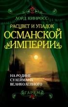 Лорд Кинросс - Расцвет и упадок Османской империи: На родине Сулеймана Великолепного