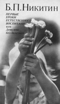 Б.П. Никитин - Первые уроки естественного воспитания или Детство без болезней