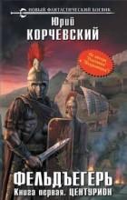 Юрий Корчевский - Фельдъегерь. Книга первая. Центурион