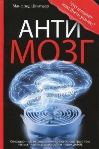 Манфред Шпицер - Антимозг. Цифровые технологии и мозг