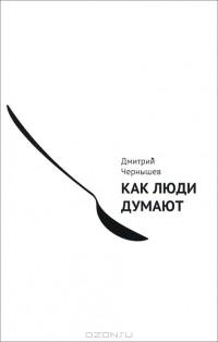 Дмитрий Чернышев - Как люди думают