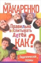 Антон Макаренко - Правильно воспитывать детей. Как?