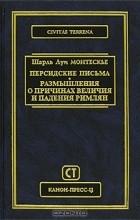 Шарль Луи Монтескье - Персидские письма. Размышления о причинах величия и падения римлян (сборник)