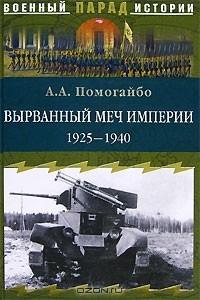 Александр Помогайбо - Вырванный меч империи. 1925-1940