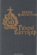 Генри Каттнер - Источник миров (сборник)