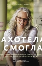 Владимир Яковлев - Захотела и смогла. 31 удивительная история о женщинах, которые доказали, что никогда не поздно исполнить свою самую невероятную мечту