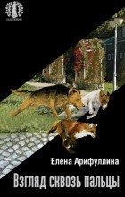 Елена Арифуллина - Взгляд сквозь пальцы (сборник)