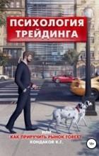Константин Георгиевич Кондаков - Психология трейдинга,  или Как приручить рынок FOREX?