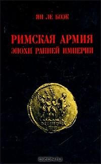 Ян Ле Боэк - Римская армия эпохи Ранней Империи