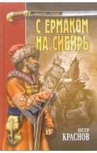 Пётр Краснов - С Ермаком на Сибирь (сборник)