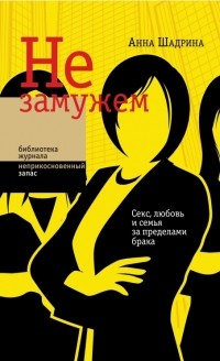 Анна Шадрина - Не замужем: Секс, любовь и семья за пределами брака