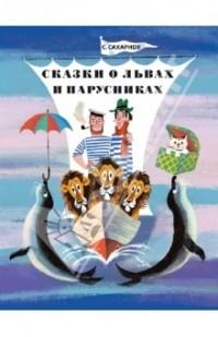 Святослав Сахарнов - Сказки о львах и парусниках (сборник)