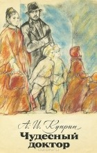А. И. Куприн - Чудесный доктор