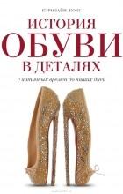 Кэролайн Кокс - История обуви в деталях. С античных времен до наших дней