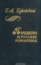 Григорий Гуковский - Пушкин и русские романтики