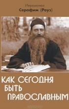 Иеромонах Серафим (Роуз) - Как сегодня быть православным