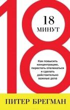 Питер Брегман - 18 минут. Как повысить концентрацию, перестать отвлекаться и сделать действительно важные дела