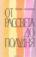 Борис Зубавин - От рассвета до полудня